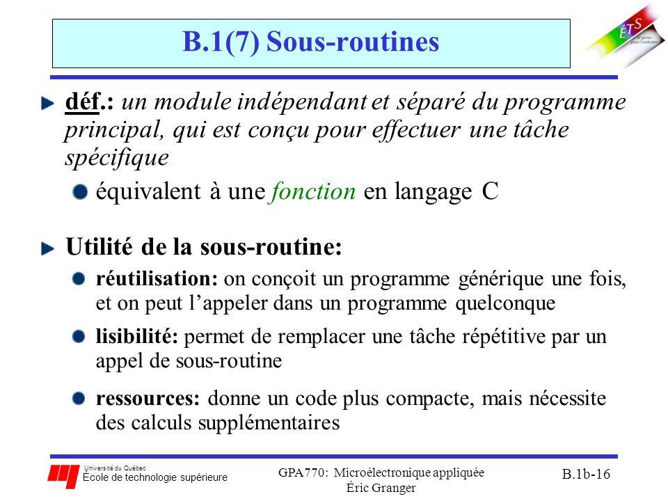 Université du Québec École de technologie supérieure GPA770: Microélectronique appliquée Éric Granger B.1b-16 B.1(7) Sous-routines déf.: un module indépendant et séparé du programme principal, qui est conçu pour effectuer une tâche spécifique équivalent à une fonction en langage C Utilité de la sous-routine: réutilisation: on conçoit un programme générique une fois, et on peut l'appeler dans un programme quelconque lisibilité: permet de remplacer une tâche répétitive par un appel de sous-routine ressources: donne un code plus compacte, mais nécessite des calculs supplémentaires