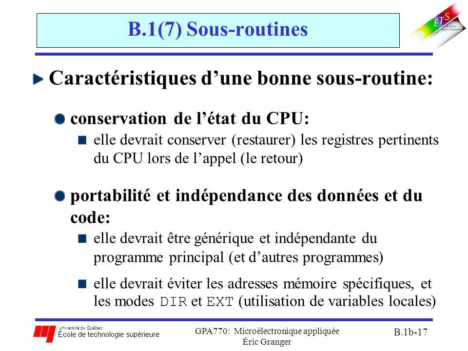 Université du Québec École de technologie supérieure GPA770: Microélectronique appliquée Éric Granger B.1b-17 B.1(7) Sous-routines Caractéristiques d'une bonne sous-routine: conservation de l'état du CPU: elle devrait conserver (restaurer) les registres pertinents du CPU lors de l'appel (le retour) portabilité et indépendance des données et du code: elle devrait être générique et indépendante du programme principal (et d'autres programmes) elle devrait éviter les adresses mémoire spécifiques, et les modes DIR et EXT (utilisation de variables locales)
