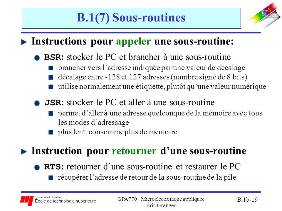 Université du Québec École de technologie supérieure GPA770: Microélectronique appliquée Éric Granger B.1b-19 B.1(7) Sous-routines Instructions pour appeler une sous-routine: BSR : stocker le PC et brancher à une sous-routine brancher vers l'adresse indiquée par une valeur de décalage décalage entre -128 et 127 adresses (nombre signé de 8 bits) utilise normalement une étiquette, plutôt qu'une valeur numérique JSR : stocker le PC et aller à une sous-routine permet d'aller à une adresse quelconque de la mémoire avec tous les modes d'adressage plus lent, consomme plus de mémoire Instruction pour retourner d'une sous-routine RTS : retourner d'une sous-routine et restaurer le PC récupérer l'adresse de retour de la sous-routine de la pile