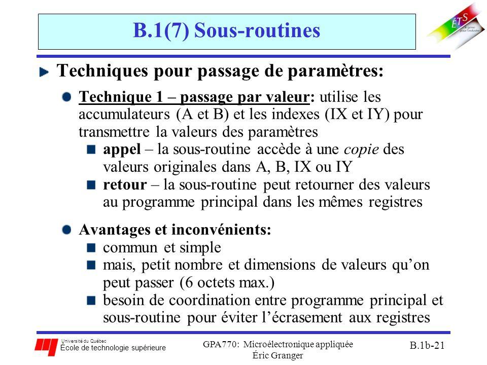 Université du Québec École de technologie supérieure GPA770: Microélectronique appliquée Éric Granger B.1b-21 B.1(7) Sous-routines Techniques pour passage de paramètres: Technique 1 – passage par valeur: utilise les accumulateurs (A et B) et les indexes (IX et IY) pour transmettre la valeurs des paramètres appel – la sous-routine accède à une copie des valeurs originales dans A, B, IX ou IY retour – la sous-routine peut retourner des valeurs au programme principal dans les mêmes registres Avantages et inconvénients: commun et simple mais, petit nombre et dimensions de valeurs qu'on peut passer (6 octets max.) besoin de coordination entre programme principal et sous-routine pour éviter l'écrasement aux registres