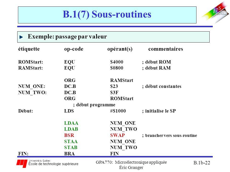 Université du Québec École de technologie supérieure GPA770: Microélectronique appliquée Éric Granger B.1b-22 B.1(7) Sous-routines Exemple: passage par valeur étiquette op-code opérant(s) commentaires ROMStart:EQU $4000 ; début ROM RAMStart:EQU $0800 ; début RAM ORG RAMStart NUM_ONE:DC.B$23 ; début constantes NUM_TWO: DC.B $3F ORG ROMStart ; début programme Début:LDS #$1000 ; initialise le SP LDAA NUM_ONE LDAB NUM_TWO BSR SWAP ; brancher vers sous-routine STAA NUM_ONE STAB NUM_TWO FIN:BRAFIN