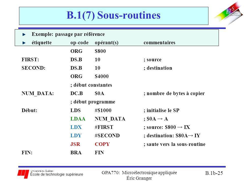 Université du Québec École de technologie supérieure GPA770: Microélectronique appliquée Éric Granger B.1b-25 B.1(7) Sous-routines Exemple: passage par référence étiquetteop-codeopérant(s) commentaires ORG$800 FIRST: DS.B 10 ; source SECOND: DS.B 10 ; destination ORG $4000 ; début constantes NUM_DATA: DC.B$0A ; nombre de bytes à copier ; début programme Début:LDS #$1000 ; initialise le SP LDAA NUM_DATA; $0A → A LDX #FIRST; source: $800 → IX LDY #SECOND ; destination: $80A→ IY JSR COPY; saute vers la sous-routine FIN:BRAFIN