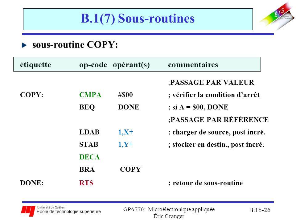 Université du Québec École de technologie supérieure GPA770: Microélectronique appliquée Éric Granger B.1b-26 B.1(7) Sous-routines sous-routine COPY: étiquetteop-code opérant(s) commentaires ;PASSAGE PAR VALEUR COPY: CMPA #$00; vérifier la condition d'arrêt BEQ DONE; si A = $00, DONE ;PASSAGE PAR RÉFÉRENCE LDAB 1,X+; charger de source, post incré.