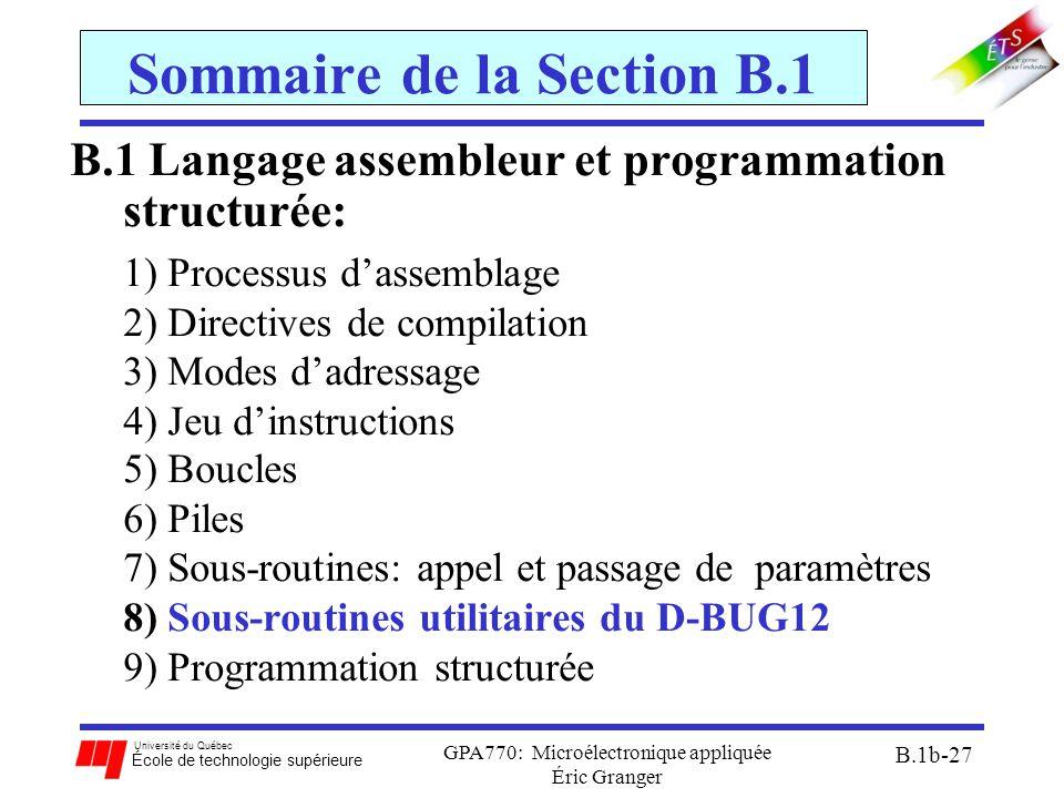 Université du Québec École de technologie supérieure GPA770: Microélectronique appliquée Éric Granger B.1b-27 Sommaire de la Section B.1 B.1 Langage assembleur et programmation structurée: 1)Processus d'assemblage 2)Directives de compilation 3)Modes d'adressage 4)Jeu d'instructions 5)Boucles 6)Piles 7)Sous-routines: appel et passage de paramètres 8)Sous-routines utilitaires du D-BUG12 9)Programmation structurée