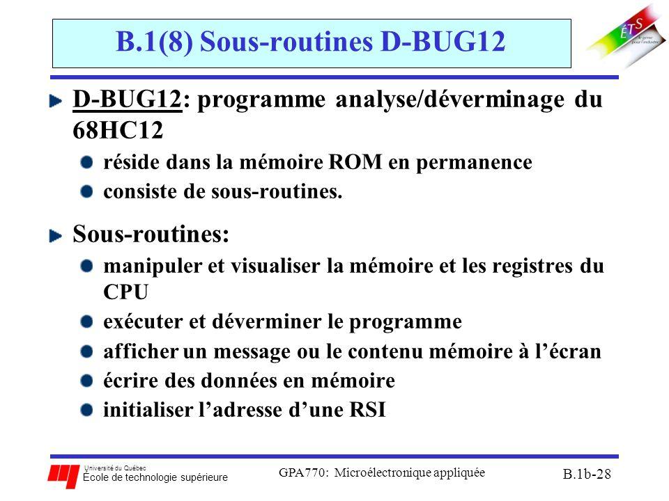 Université du Québec École de technologie supérieure GPA770: Microélectronique appliquée B.1b-28 B.1(8) Sous-routines D-BUG12 D-BUG12: programme analyse/déverminage du 68HC12 réside dans la mémoire ROM en permanence consiste de sous-routines.