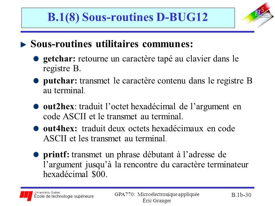 Université du Québec École de technologie supérieure GPA770: Microélectronique appliquée Éric Granger B.1b-30 B.1(8) Sous-routines D-BUG12 Sous-routines utilitaires communes: getchar: retourne un caractère tapé au clavier dans le registre B.