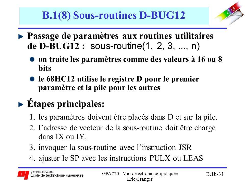 Université du Québec École de technologie supérieure GPA770: Microélectronique appliquée Éric Granger B.1b-31 B.1(8) Sous-routines D-BUG12 Passage de paramètres aux routines utilitaires de D-BUG12 : sous-routine(1, 2, 3,..., n) on traite les paramètres comme des valeurs à 16 ou 8 bits le 68HC12 utilise le registre D pour le premier paramètre et la pile pour les autres Étapes principales: 1.les paramètres doivent être placés dans D et sur la pile.
