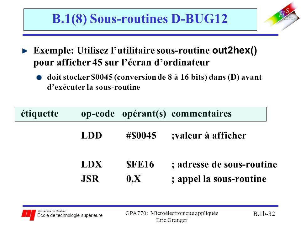 Université du Québec École de technologie supérieure GPA770: Microélectronique appliquée Éric Granger B.1b-32 B.1(8) Sous-routines D-BUG12 Exemple: Utilisez l'utilitaire sous-routine out2hex() pour afficher 45 sur l'écran d'ordinateur doit stocker $0045 (conversion de 8 à 16 bits) dans (D) avant d'exécuter la sous-routine étiquetteop-code opérant(s) commentaires LDD #$0045;valeur à afficher LDX $FE16; adresse de sous-routine JSR 0,X; appel la sous-routine