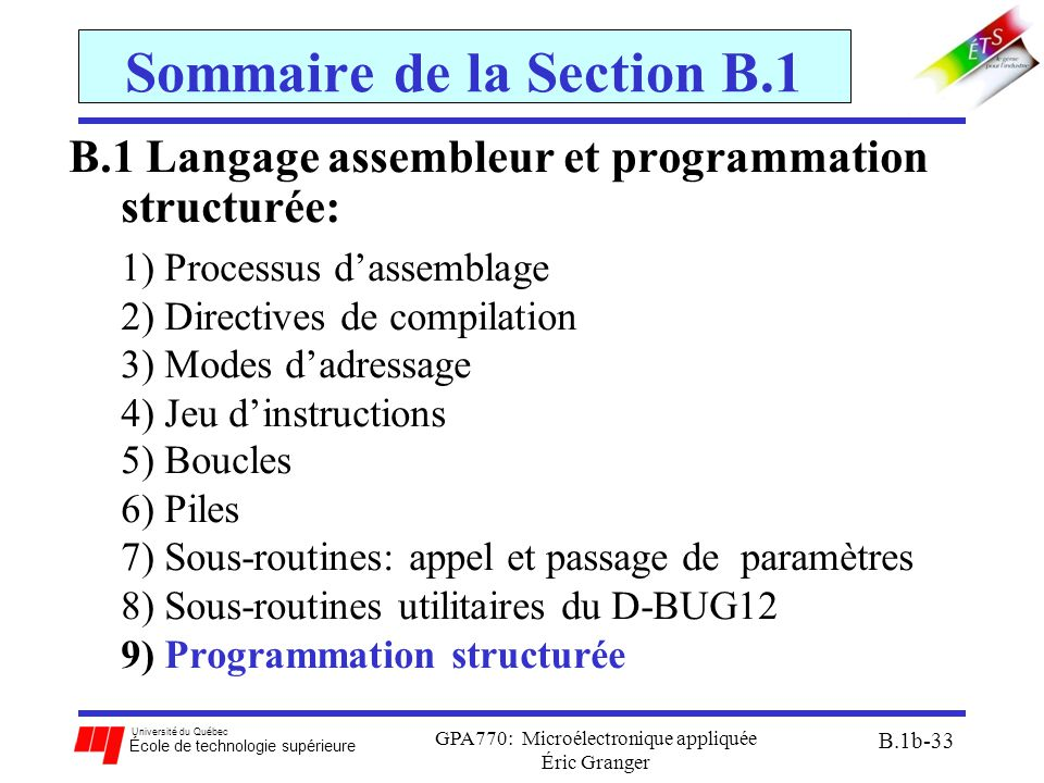 Université du Québec École de technologie supérieure GPA770: Microélectronique appliquée Éric Granger B.1b-33 Sommaire de la Section B.1 B.1 Langage assembleur et programmation structurée: 1)Processus d'assemblage 2)Directives de compilation 3)Modes d'adressage 4)Jeu d'instructions 5)Boucles 6)Piles 7)Sous-routines: appel et passage de paramètres 8)Sous-routines utilitaires du D-BUG12 9)Programmation structurée