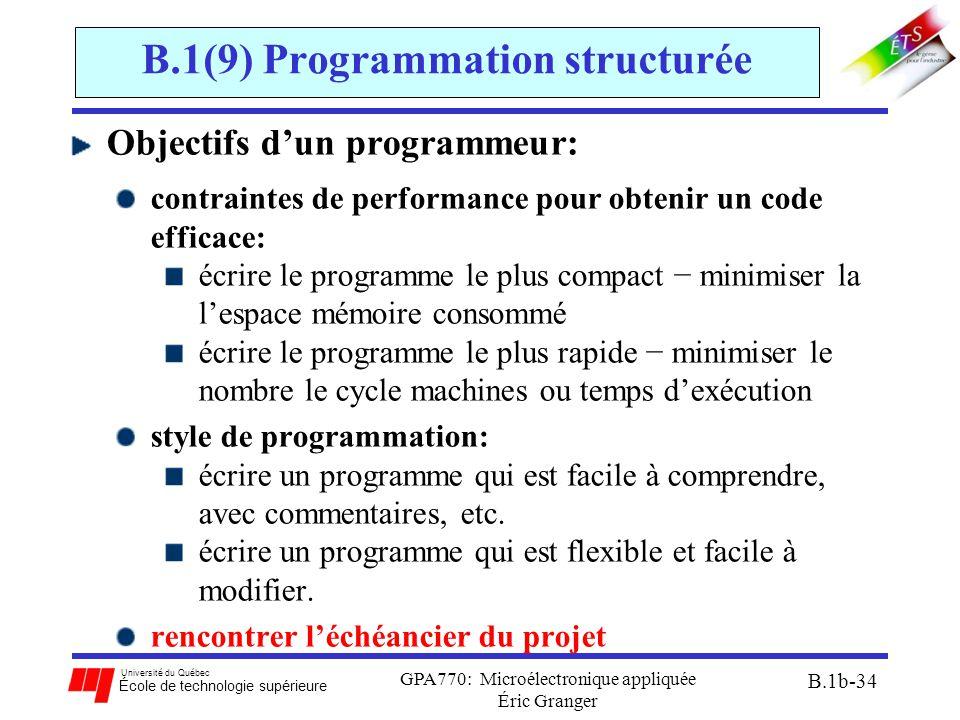 Université du Québec École de technologie supérieure GPA770: Microélectronique appliquée Éric Granger B.1b-34 B.1(9) Programmation structurée Objectifs d'un programmeur: contraintes de performance pour obtenir un code efficace: écrire le programme le plus compact − minimiser la l'espace mémoire consommé écrire le programme le plus rapide − minimiser le nombre le cycle machines ou temps d'exécution style de programmation: écrire un programme qui est facile à comprendre, avec commentaires, etc.
