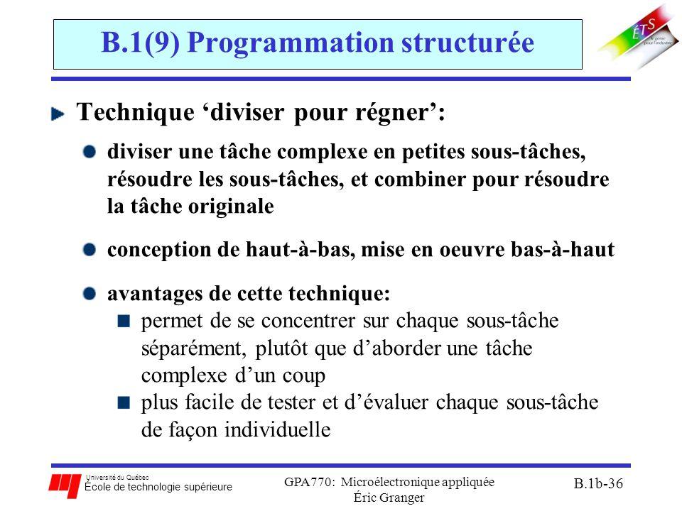 Université du Québec École de technologie supérieure GPA770: Microélectronique appliquée Éric Granger B.1b-36 B.1(9) Programmation structurée Technique 'diviser pour régner': diviser une tâche complexe en petites sous-tâches, résoudre les sous-tâches, et combiner pour résoudre la tâche originale conception de haut-à-bas, mise en oeuvre bas-à-haut avantages de cette technique: permet de se concentrer sur chaque sous-tâche séparément, plutôt que d'aborder une tâche complexe d'un coup plus facile de tester et d'évaluer chaque sous-tâche de façon individuelle
