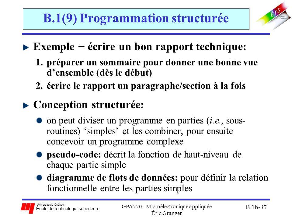 Université du Québec École de technologie supérieure GPA770: Microélectronique appliquée Éric Granger B.1b-37 B.1(9) Programmation structurée Exemple − écrire un bon rapport technique: 1.préparer un sommaire pour donner une bonne vue d'ensemble (dès le début) 2.écrire le rapport un paragraphe/section à la fois Conception structurée: on peut diviser un programme en parties (i.e., sous- routines) 'simples' et les combiner, pour ensuite concevoir un programme complexe pseudo-code: décrit la fonction de haut-niveau de chaque partie simple diagramme de flots de données: pour définir la relation fonctionnelle entre les parties simples