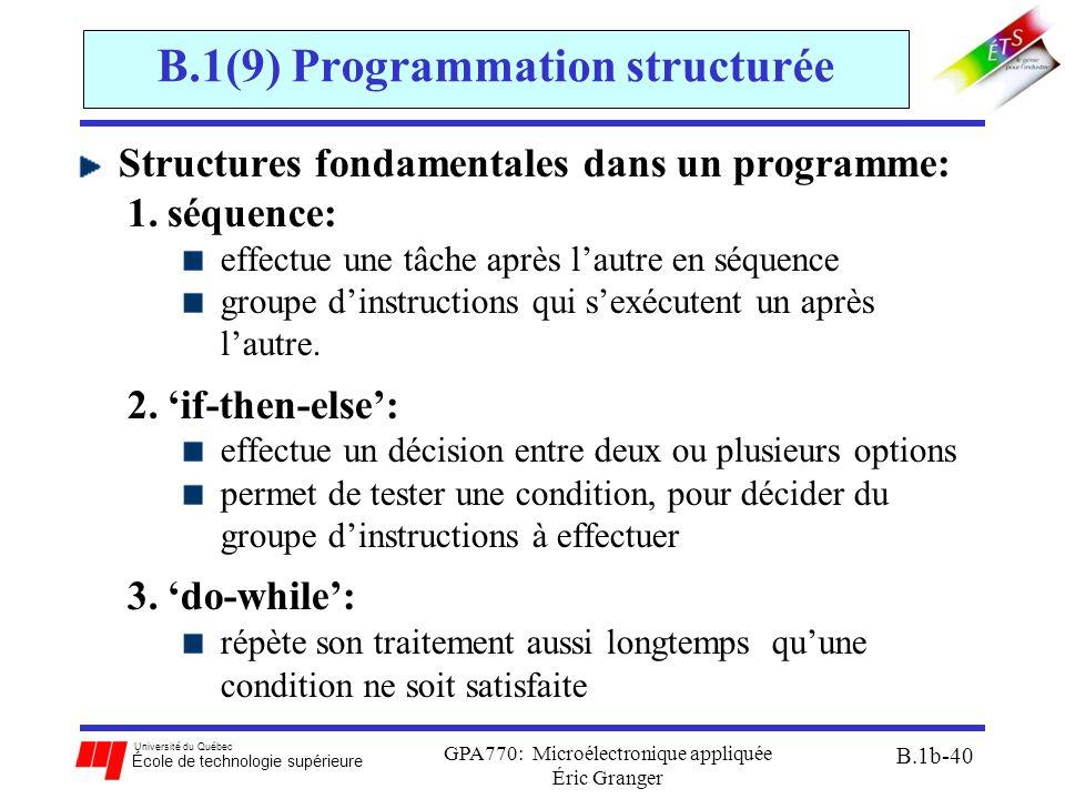 Université du Québec École de technologie supérieure GPA770: Microélectronique appliquée Éric Granger B.1b-40 B.1(9) Programmation structurée Structures fondamentales dans un programme: 1.séquence: effectue une tâche après l'autre en séquence groupe d'instructions qui s'exécutent un après l'autre.