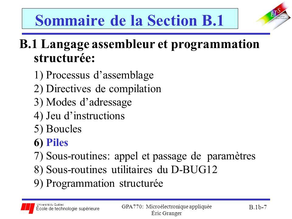 Université du Québec École de technologie supérieure GPA770: Microélectronique appliquée Éric Granger B.1b-7 Sommaire de la Section B.1 B.1 Langage assembleur et programmation structurée: 1)Processus d'assemblage 2)Directives de compilation 3)Modes d'adressage 4)Jeu d'instructions 5)Boucles 6)Piles 7)Sous-routines: appel et passage de paramètres 8)Sous-routines utilitaires du D-BUG12 9)Programmation structurée