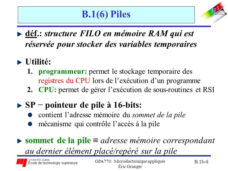 Université du Québec École de technologie supérieure GPA770: Microélectronique appliquée Éric Granger B.1b-8 B.1(6) Piles déf.: structure FILO en mémoire RAM qui est réservée pour stocker des variables temporaires Utilité: 1.programmeur: permet le stockage temporaire des registres du CPU lors de l'exécution d'un programme 2.CPU: permet de gérer l'exécution de sous-routines et RSI SP − pointeur de pile à 16-bits: contient l'adresse mémoire du sommet de la pile mécanisme qui contrôle l'accès à la pile sommet de la pile ≡ adresse mémoire correspondant au dernier élément placé/repéré sur la pile