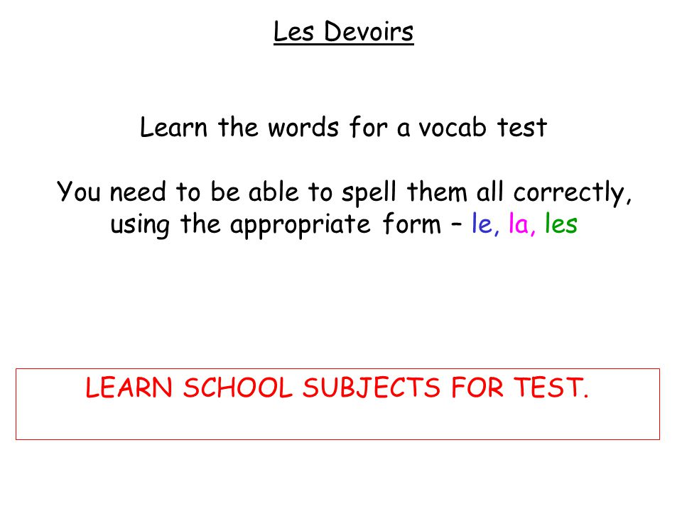 Les Devoirs Learn the words for a vocab test You need to be able to spell them all correctly, using the appropriate form – le, la, les LEARN SCHOOL SUBJECTS FOR TEST.