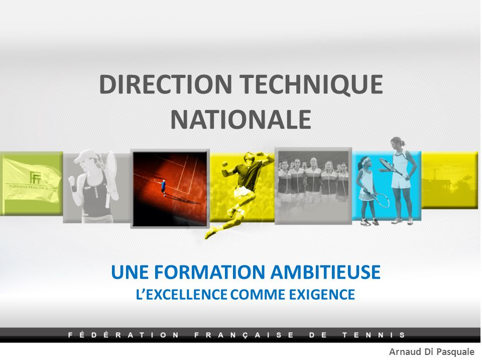 DIRECTION TECHNIQUE NATIONALE UNE FORMATION AMBITIEUSE L'EXCELLENCE COMME EXIGENCE Arnaud Di Pasquale
