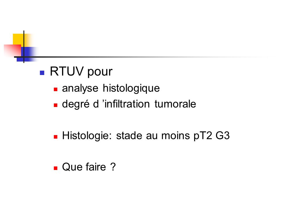 RTUV pour analyse histologique degré d 'infiltration tumorale Histologie: stade au moins pT2 G3 Que faire ?