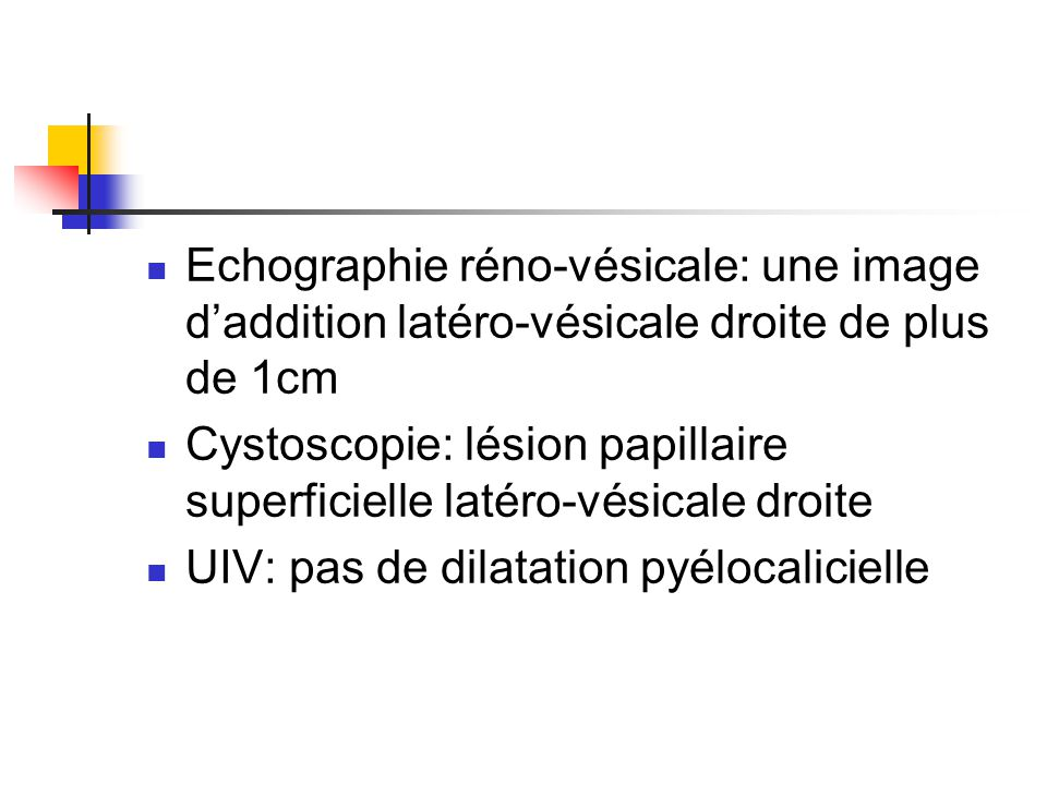 Echographie réno-vésicale: une image d'addition latéro-vésicale droite de plus de 1cm Cystoscopie: lésion papillaire superficielle latéro-vésicale dro