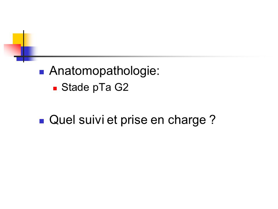 Anatomopathologie: Stade pTa G2 Quel suivi et prise en charge ?