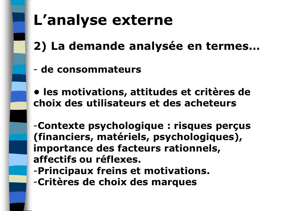 L'analyse externe 2) La demande analysée en termes… - de consommateurs les motivations, attitudes et critères de choix des utilisateurs et des acheteurs -Contexte psychologique : risques perçus (financiers, matériels, psychologiques), importance des facteurs rationnels, affectifs ou réflexes.