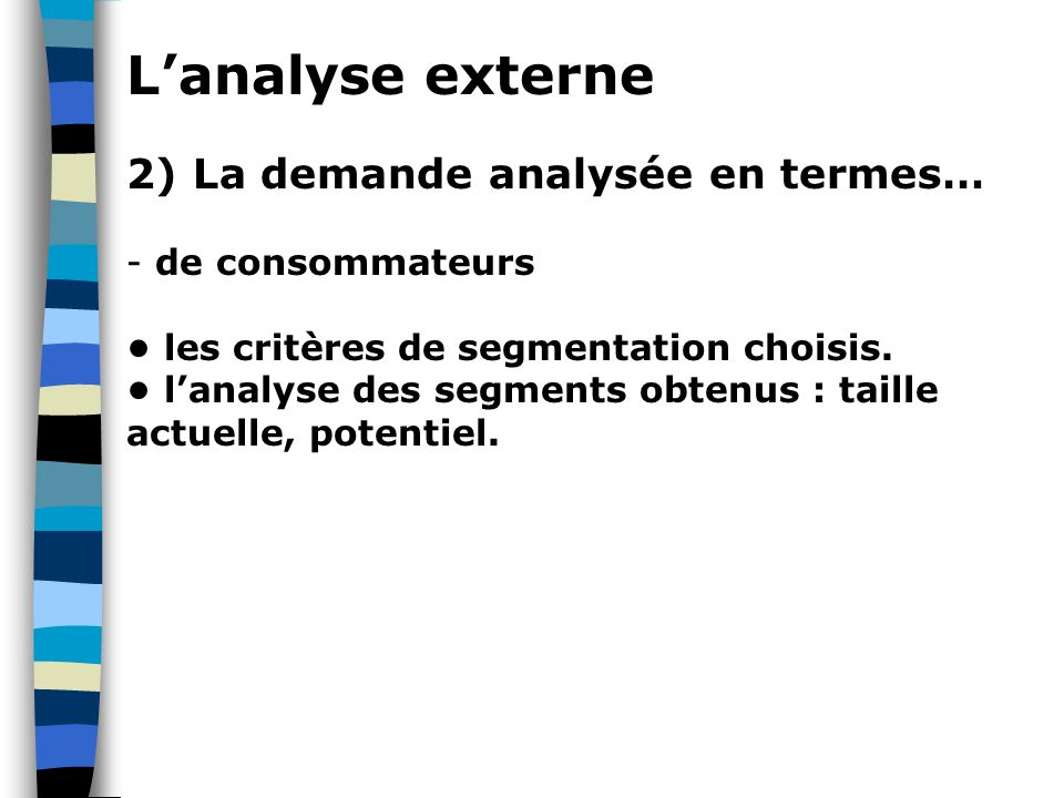 L'analyse externe 2) La demande analysée en termes… - de consommateurs les critères de segmentation choisis. l'analyse des segments obtenus : taille a