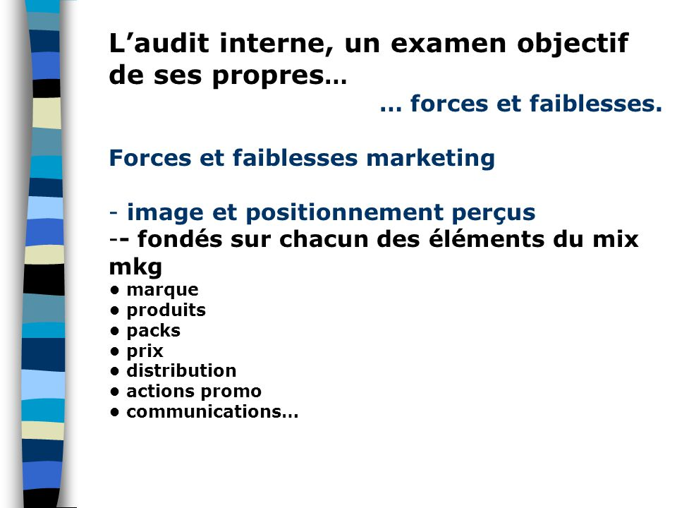 L'audit interne, un examen objectif de ses propres … … forces et faiblesses. Forces et faiblesses marketing - image et positionnement perçus -- fondés