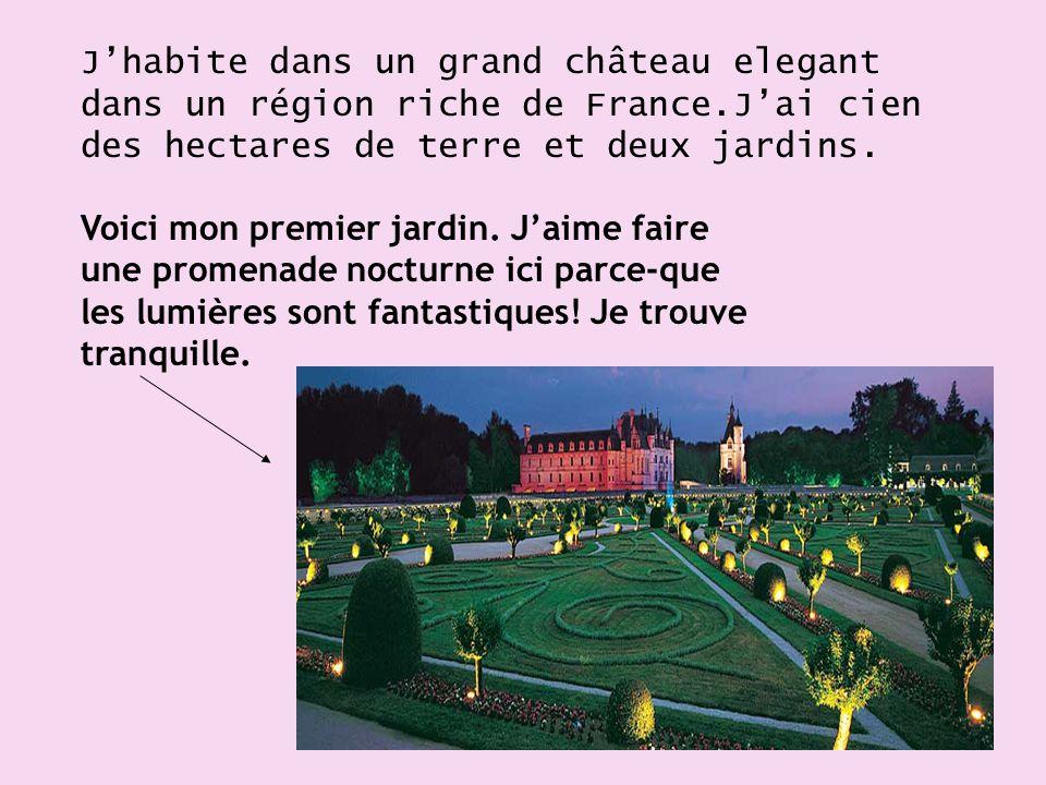 J'habite dans un grand château elegant dans un région riche de France.J'ai cien des hectares de terre et deux jardins.
