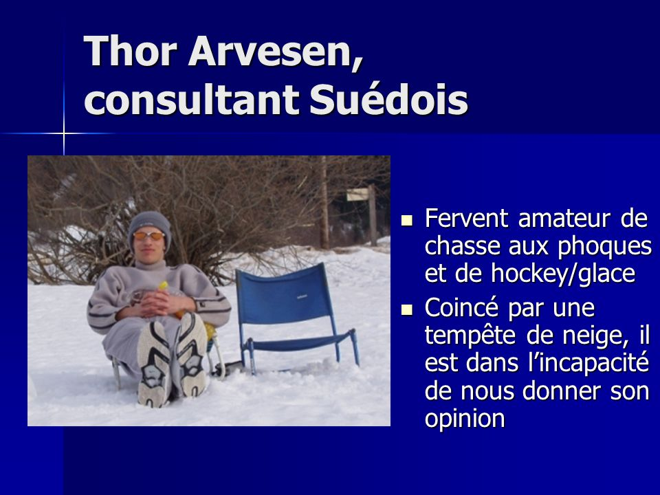 Thor Arvesen, consultant Suédois Fervent amateur de chasse aux phoques et de hockey/glace Coincé par une tempête de neige, il est dans l'incapacité de nous donner son opinion