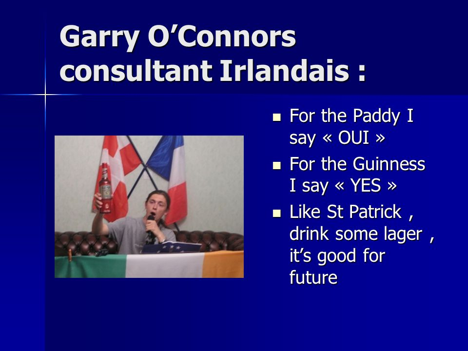 Garry O'Connors consultant Irlandais : For the Paddy I say « OUI » For the Guinness I say « YES » Like St Patrick, drink some lager, it's good for future