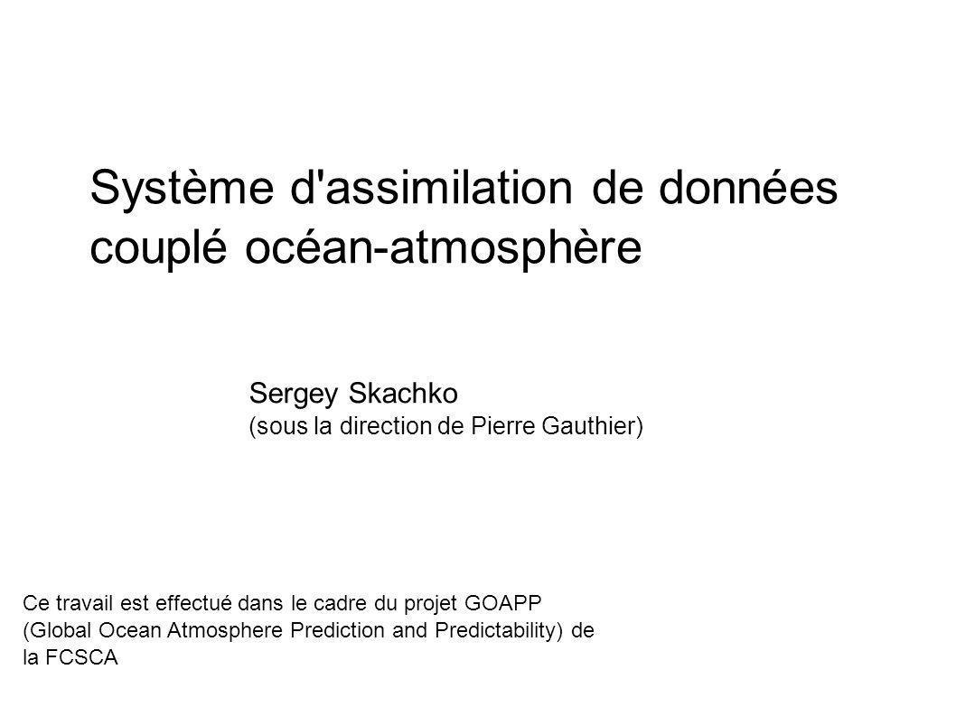 Système d'assimilation de données couplé océan-atmosphère Sergey Skachko (sous la direction de Pierre Gauthier) Ce travail est effectué dans le cadre