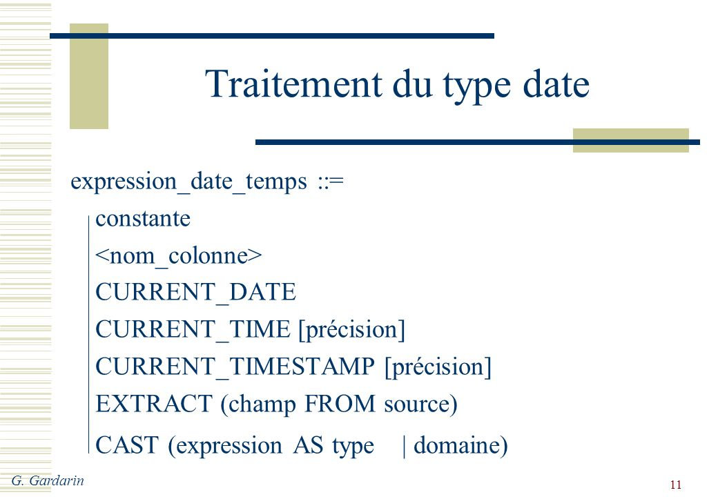 G. Gardarin 11 Traitement du type date expression_date_temps ::= constante CURRENT_DATE CURRENT_TIME [précision] CURRENT_TIMESTAMP [précision] EXTRACT