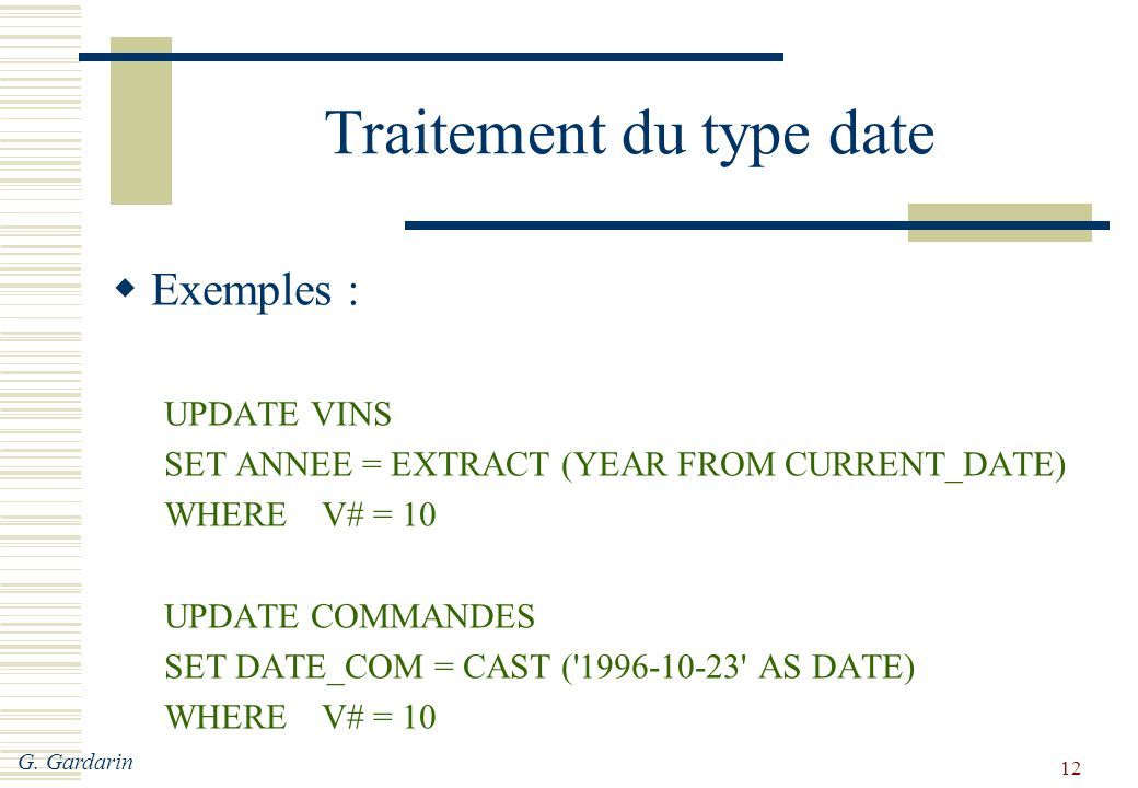 G. Gardarin 12 Traitement du type date  Exemples : UPDATE VINS SET ANNEE = EXTRACT (YEAR FROM CURRENT_DATE) WHEREV# = 10 UPDATE COMMANDES SET DATE_CO