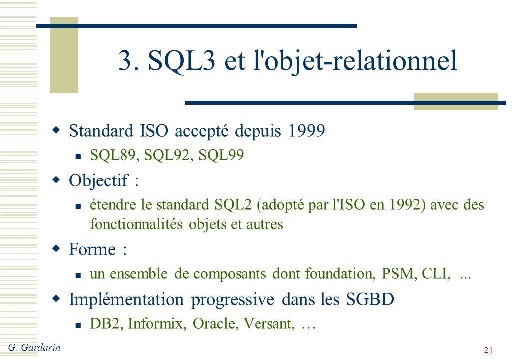 G. Gardarin 21 3. SQL3 et l'objet-relationnel  Standard ISO accepté depuis 1999 SQL89, SQL92, SQL99  Objectif : étendre le standard SQL2 (adopté par