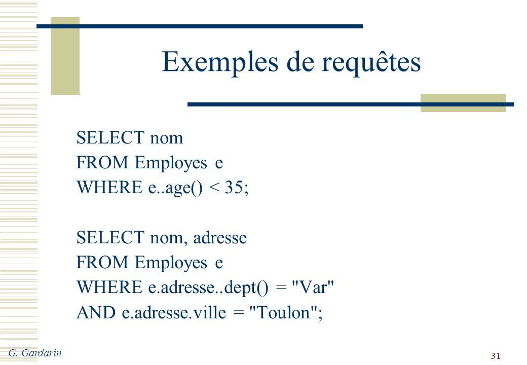 G. Gardarin 31 Exemples de requêtes SELECT nom FROM Employes e WHERE e..age() < 35; SELECT nom, adresse FROM Employes e WHERE e.adresse..dept() =