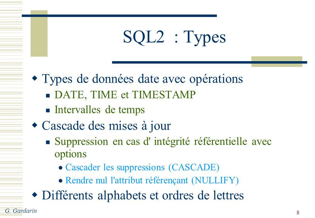 G. Gardarin 8 SQL2 : Types  Types de données date avec opérations DATE, TIME et TIMESTAMP Intervalles de temps  Cascade des mises à jour Suppression
