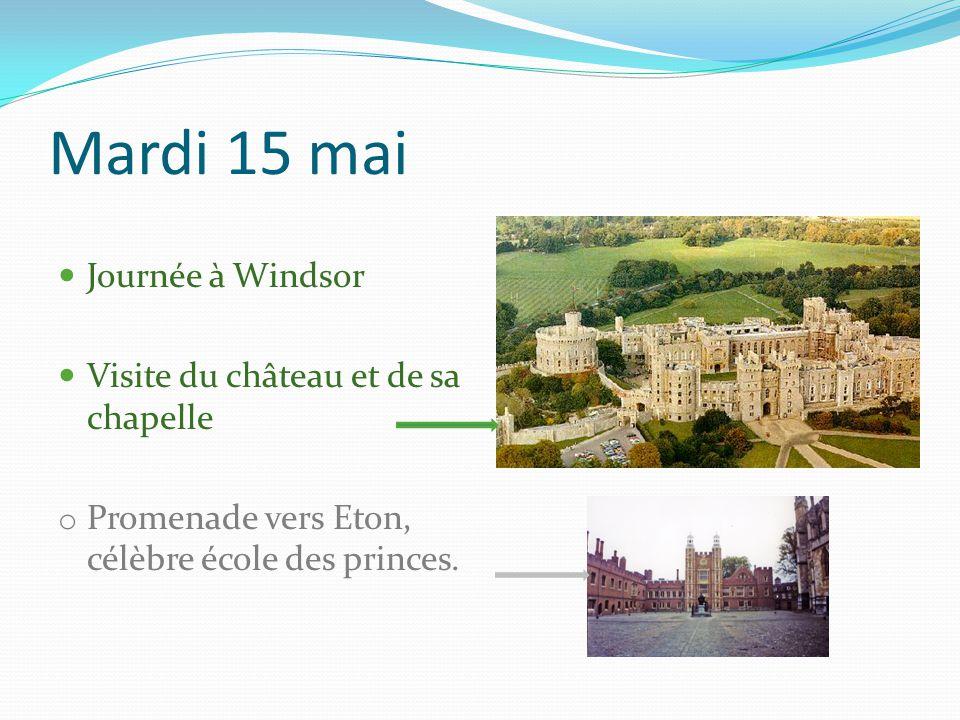 Mardi 15 mai Journée à Windsor Visite du château et de sa chapelle o Promenade vers Eton, célèbre école des princes.
