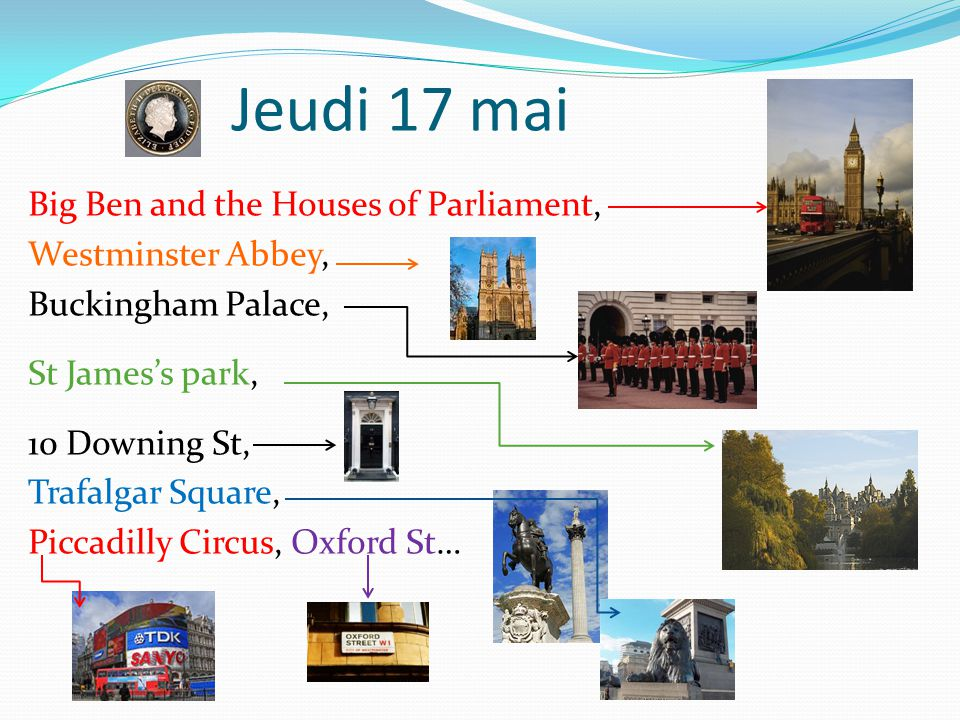 Jeudi 17 mai Big Ben and the Houses of Parliament, Westminster Abbey, Buckingham Palace, St James's park, 10 Downing St, Trafalgar Square, Piccadilly Circus, Oxford St…