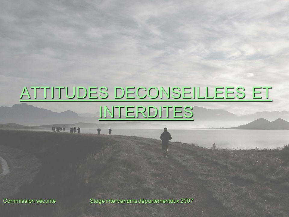 Commission sécuritéStage intervenants départementaux 2007 ATTITUDES DECONSEILLEES ET INTERDITES ATTITUDES DECONSEILLEES ET INTERDITES