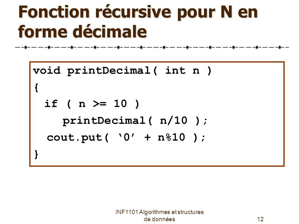 INF1101 Algorithmes et structures de données12 Fonction récursive pour N en forme décimale void printDecimal( int n ) { if ( n >= 10 ) printDecimal( n/10 ); cout.put( '0' + n%10 ); }