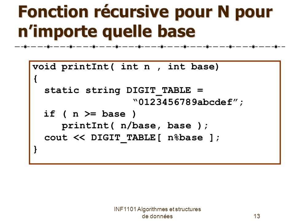 INF1101 Algorithmes et structures de données13 Fonction récursive pour N pour n'importe quelle base void printInt( int n, int base) { static string DIGIT_TABLE = 0123456789abcdef ; if ( n >= base ) printInt( n/base, base ); cout << DIGIT_TABLE[ n%base ]; }
