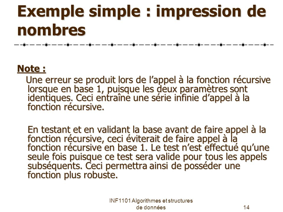 INF1101 Algorithmes et structures de données14 Exemple simple : impression de nombres Note : Une erreur se produit lors de l'appel à la fonction récursive lorsque en base 1, puisque les deux paramètres sont identiques.
