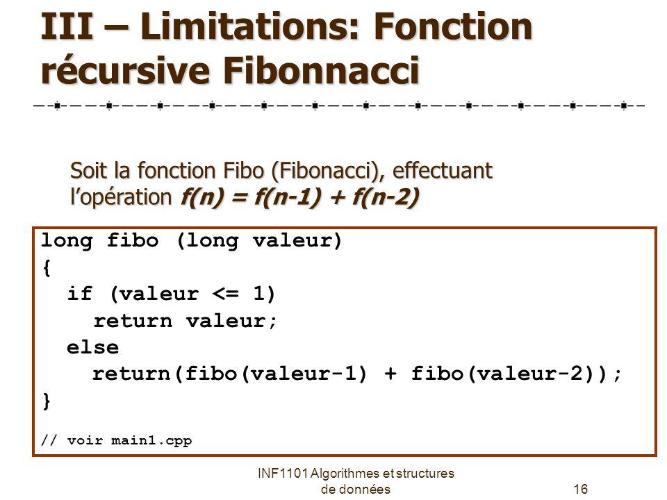 INF1101 Algorithmes et structures de données16 III – Limitations: Fonction récursive Fibonnacci long fibo (long valeur) { if (valeur <= 1) return valeur; else return(fibo(valeur-1) + fibo(valeur-2)); } // voir main1.cpp Soit la fonction Fibo (Fibonacci), effectuant l'opération f(n) = f(n-1) + f(n-2)