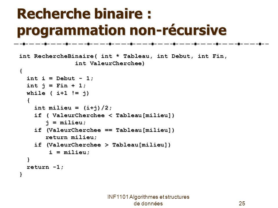 INF1101 Algorithmes et structures de données25 Recherche binaire : programmation non-récursive int RechercheBinaire( int * Tableau, int Debut, int Fin, int ValeurCherchee) int ValeurCherchee){ int i = Debut - 1; int i = Debut - 1; int j = Fin + 1; int j = Fin + 1; while ( i+1 != j) while ( i+1 != j) { int milieu = (i+j)/2; int milieu = (i+j)/2; if ( ValeurCherchee < Tableau[milieu]) if ( ValeurCherchee < Tableau[milieu]) j = milieu; j = milieu; if (ValeurCherchee == Tableau[milieu]) if (ValeurCherchee == Tableau[milieu]) return milieu; return milieu; if (ValeurCherchee > Tableau[milieu]) if (ValeurCherchee > Tableau[milieu]) i = milieu; i = milieu; } return -1; return -1;}