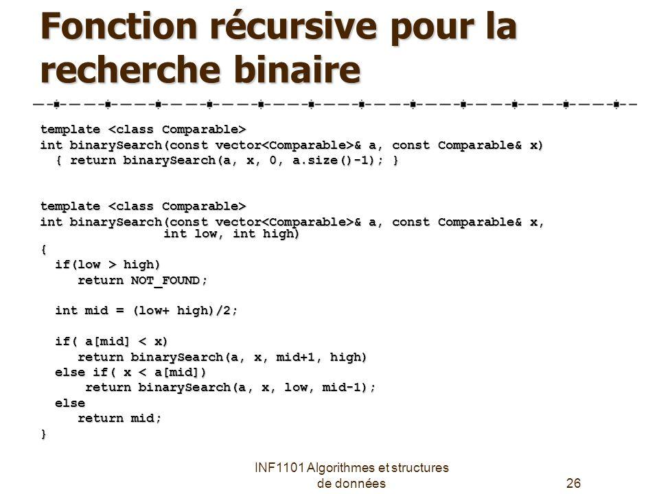 INF1101 Algorithmes et structures de données26 Fonction récursive pour la recherche binaire template template int binarySearch(const vector & a, const Comparable& x) { return binarySearch(a, x, 0, a.size()-1); } { return binarySearch(a, x, 0, a.size()-1); } template template int binarySearch(const vector & a, const Comparable& x, int low, int high) { if(low > high) if(low > high) return NOT_FOUND; return NOT_FOUND; int mid = (low+ high)/2; int mid = (low+ high)/2; if( a[mid] < x) if( a[mid] < x) return binarySearch(a, x, mid+1, high) return binarySearch(a, x, mid+1, high) else if( x < a[mid]) else if( x < a[mid]) return binarySearch(a, x, low, mid-1); return binarySearch(a, x, low, mid-1); else else return mid; return mid;}