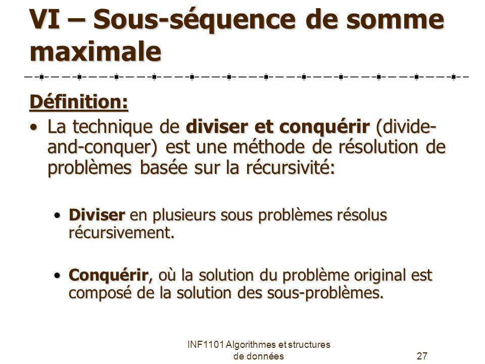 INF1101 Algorithmes et structures de données27 VI – Sous-séquence de somme maximale Définition: La technique de diviser et conquérir (divide- and-conquer) est une méthode de résolution de problèmes basée sur la récursivité:La technique de diviser et conquérir (divide- and-conquer) est une méthode de résolution de problèmes basée sur la récursivité: Diviser en plusieurs sous problèmes résolus récursivement.Diviser en plusieurs sous problèmes résolus récursivement.