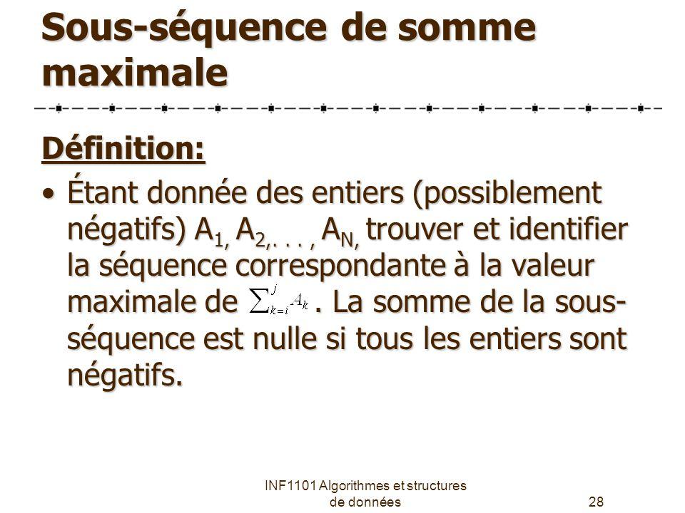 INF1101 Algorithmes et structures de données28 Sous-séquence de somme maximale Définition: Étant donnée des entiers (possiblement négatifs) A 1, A 2,..., A N, trouver et identifier la séquence correspondante à la valeur maximale de.