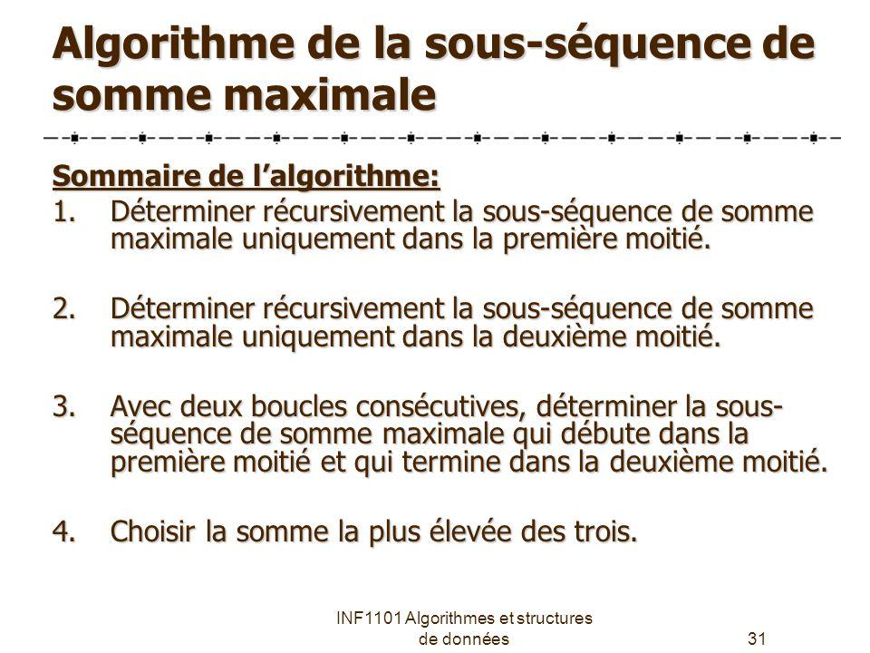 INF1101 Algorithmes et structures de données31 Algorithme de la sous-séquence de somme maximale Sommaire de l'algorithme: 1.Déterminer récursivement la sous-séquence de somme maximale uniquement dans la première moitié.
