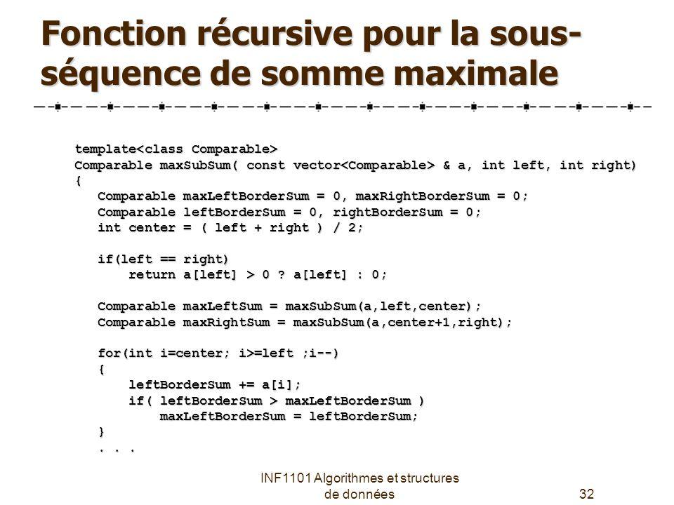 INF1101 Algorithmes et structures de données32 Fonction récursive pour la sous- séquence de somme maximale template template Comparable maxSubSum( const vector & a, int left, int right) { Comparable maxLeftBorderSum = 0, maxRightBorderSum = 0; Comparable maxLeftBorderSum = 0, maxRightBorderSum = 0; Comparable leftBorderSum = 0, rightBorderSum = 0; Comparable leftBorderSum = 0, rightBorderSum = 0; int center = ( left + right ) / 2; int center = ( left + right ) / 2; if(left == right) if(left == right) return a[left] > 0 .