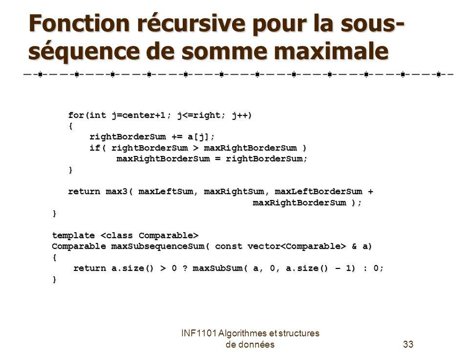 INF1101 Algorithmes et structures de données33 for(int j=center+1; j<=right; j++) for(int j=center+1; j<=right; j++) { rightBorderSum += a[j]; rightBorderSum += a[j]; if( rightBorderSum > maxRightBorderSum ) if( rightBorderSum > maxRightBorderSum ) maxRightBorderSum = rightBorderSum; maxRightBorderSum = rightBorderSum; } return max3( maxLeftSum, maxRightSum, maxLeftBorderSum + return max3( maxLeftSum, maxRightSum, maxLeftBorderSum + maxRightBorderSum ); maxRightBorderSum );} template template Comparable maxSubsequenceSum( const vector & a) { return a.size() > 0 .